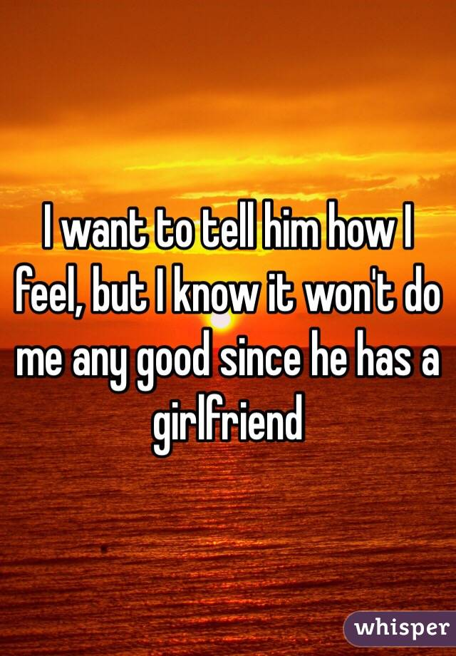 I want to tell him how I feel, but I know it won't do me any good since he has a girlfriend