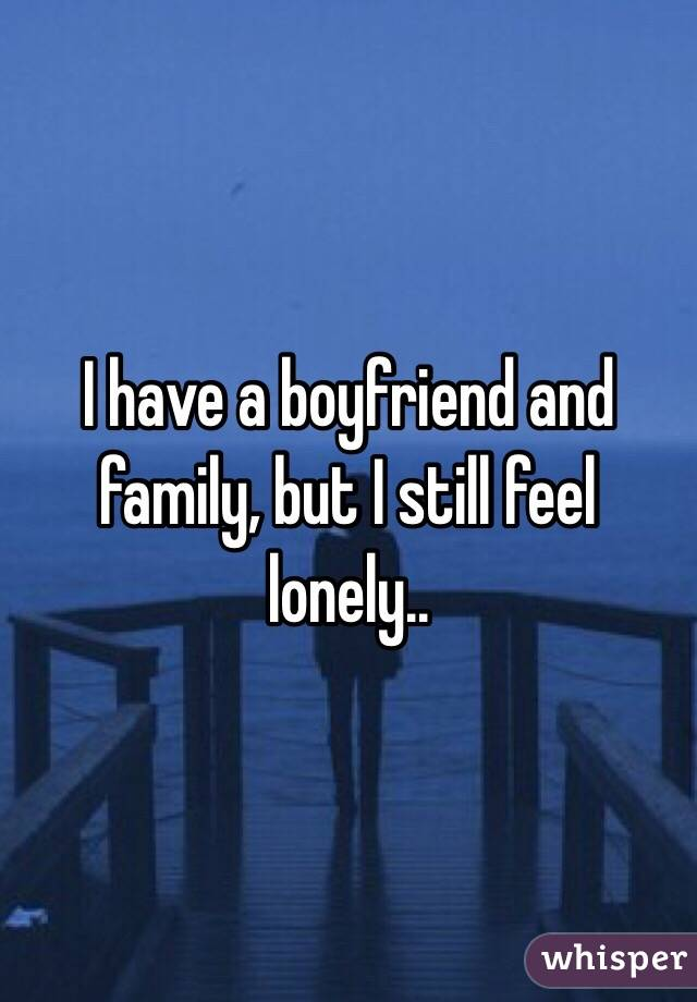 I have a boyfriend and family, but I still feel lonely..