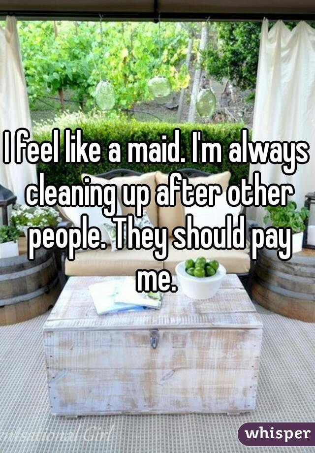 I feel like a maid. I'm always cleaning up after other people. They should pay me.