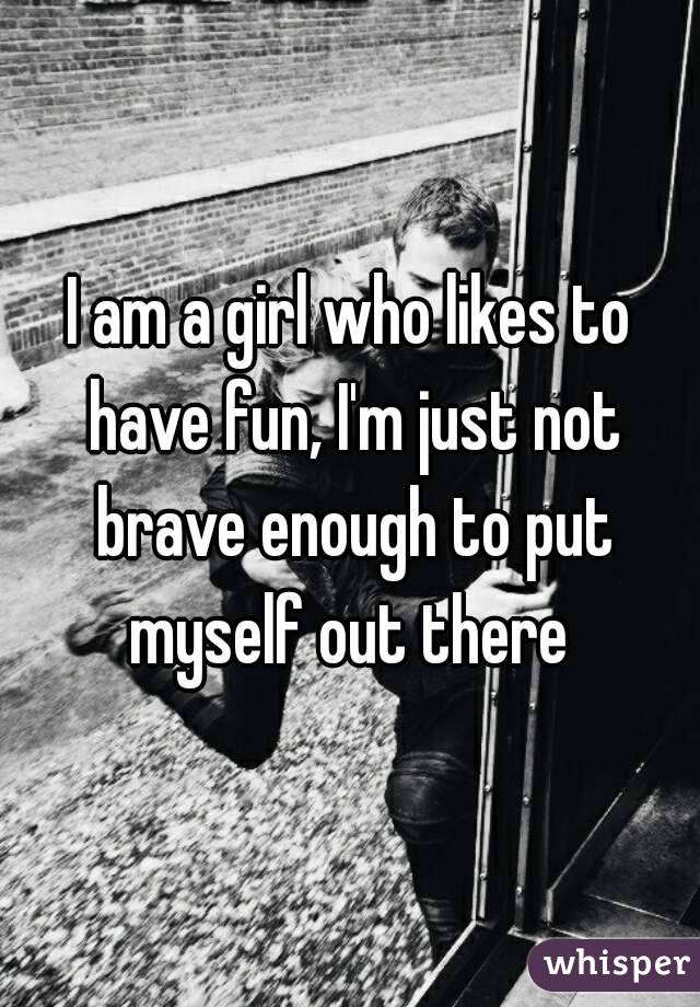 I am a girl who likes to have fun, I'm just not brave enough to put myself out there
