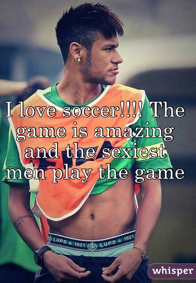 I love soccer!!!! The game is amazing and the sexiest men play the game