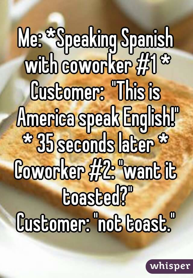 """Me: *Speaking Spanish with coworker #1 * Customer:  """"This is America speak English!"""" * 35 seconds later * Coworker #2: """"want it toasted?"""" Customer: """"not toast."""""""