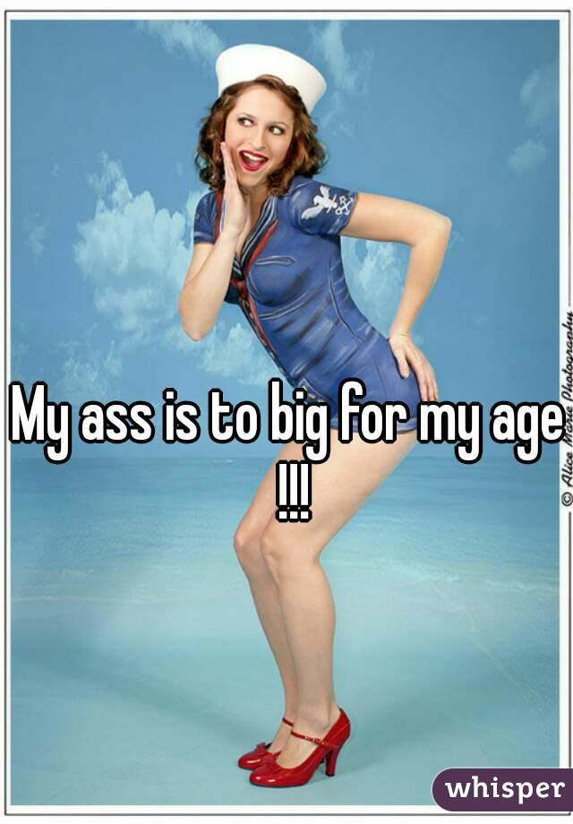 My ass is to big for my age !!!