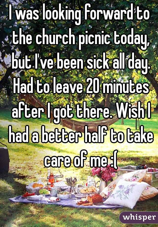 I was looking forward to the church picnic today, but I've been sick all day. Had to leave 20 minutes after I got there. Wish I had a better half to take care of me :(