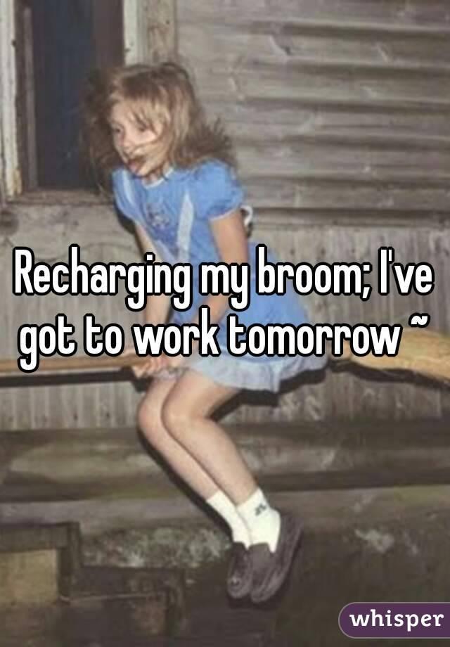 Recharging my broom; I've got to work tomorrow ~