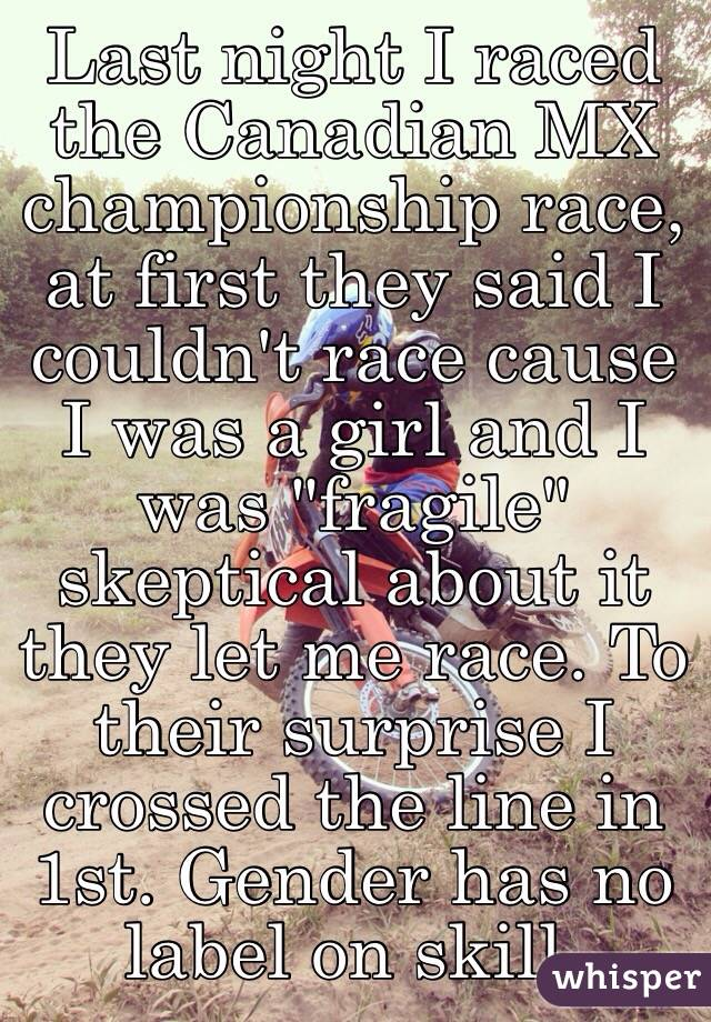"Last night I raced the Canadian MX championship race, at first they said I couldn't race cause I was a girl and I was ""fragile"" skeptical about it they let me race. To their surprise I crossed the line in 1st. Gender has no label on skill."