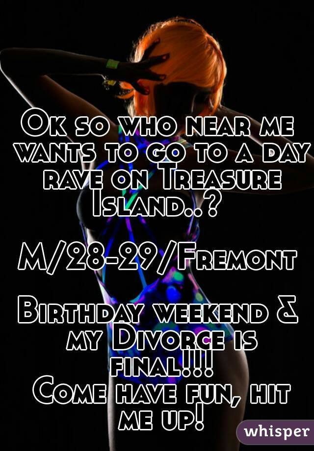 Ok so who near me wants to go to a day rave on Treasure Island..?   M/28-29/Fremont  Birthday weekend & my Divorce is final!!!  Come have fun, hit me up!