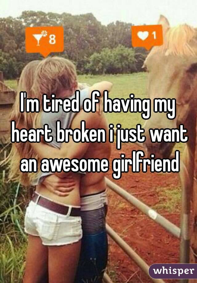 I'm tired of having my heart broken i just want an awesome girlfriend