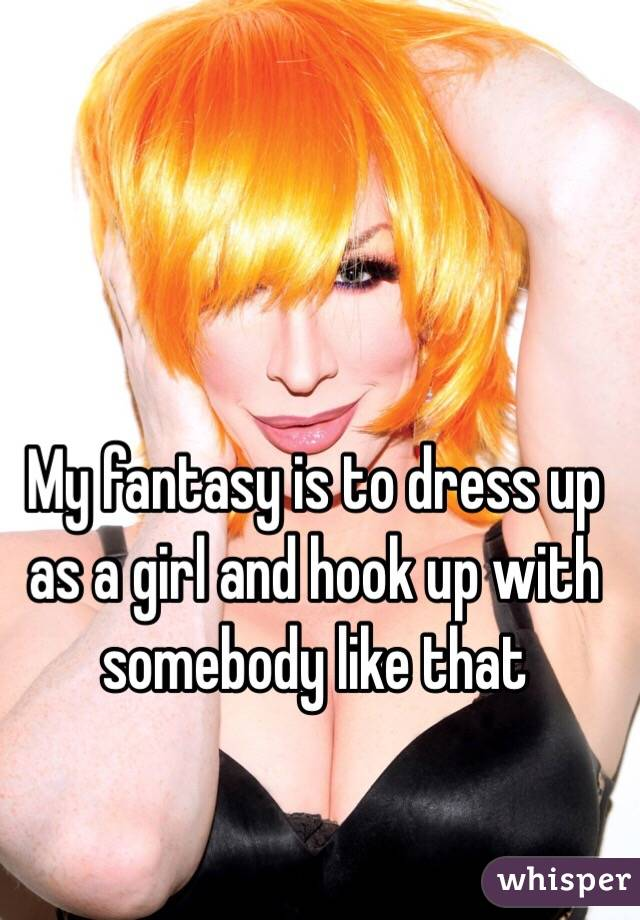 My fantasy is to dress up as a girl and hook up with somebody like that