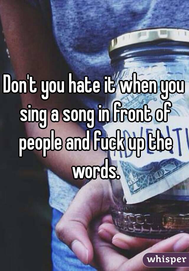 Don't you hate it when you sing a song in front of people and fuck up the words.