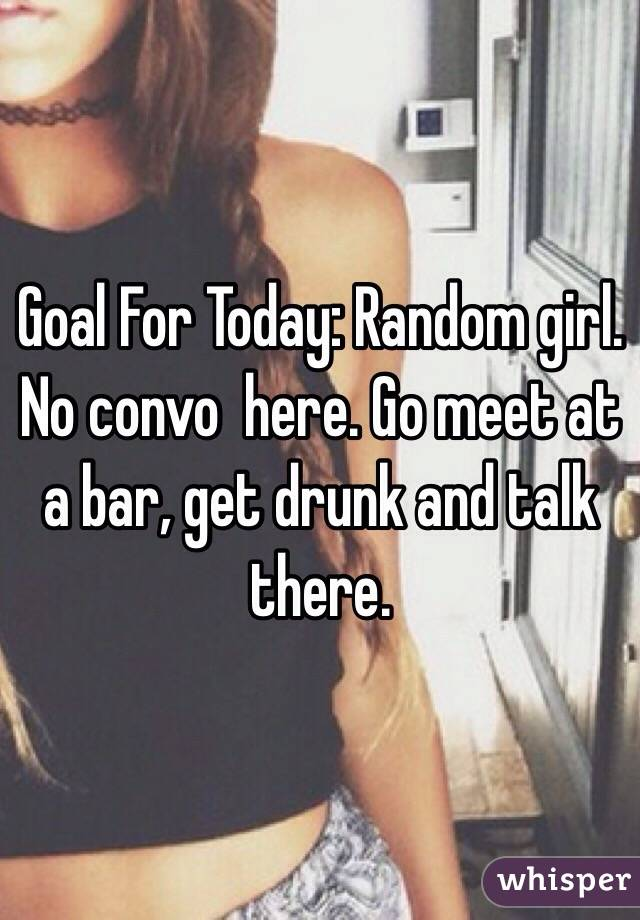 Goal For Today: Random girl. No convo  here. Go meet at a bar, get drunk and talk there.