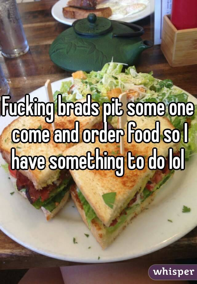 Fucking brads pit some one come and order food so I have something to do lol
