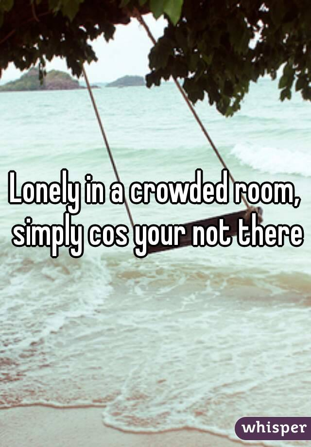 Lonely in a crowded room, simply cos your not there