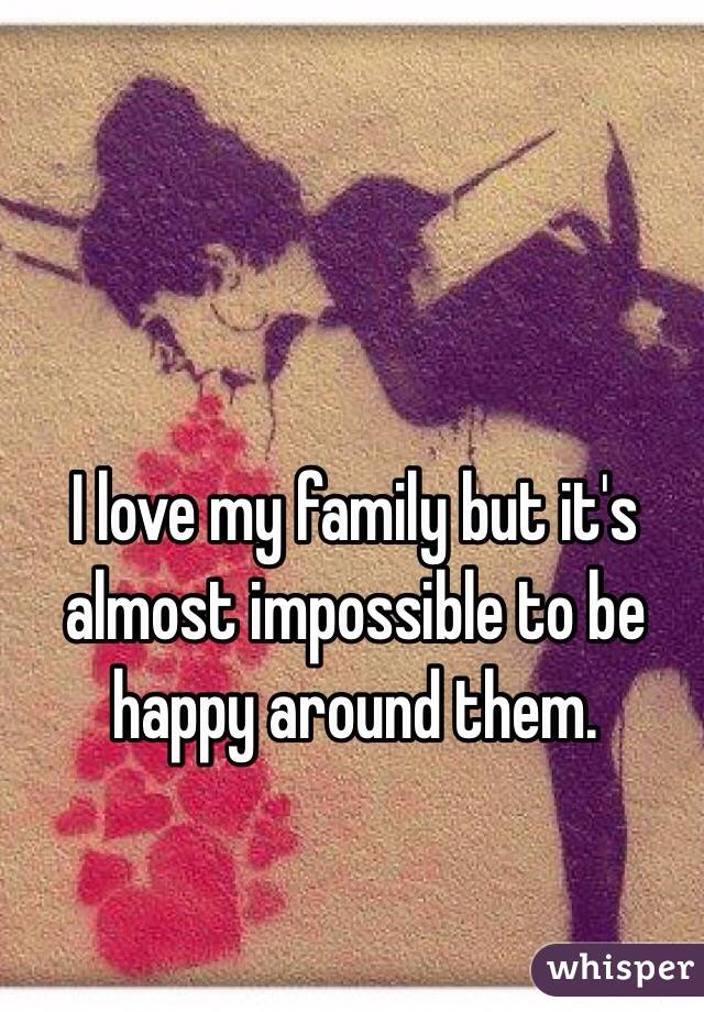 I love my family but it's almost impossible to be happy around them.