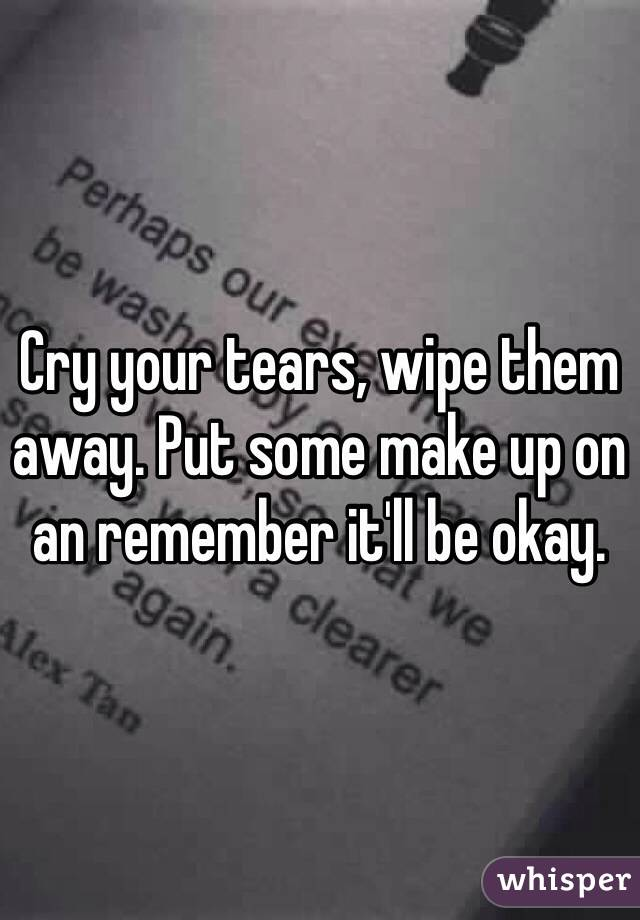 Cry your tears, wipe them away. Put some make up on an remember it'll be okay.