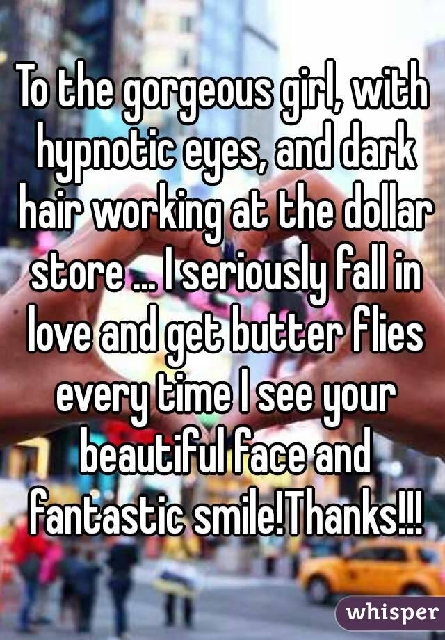 To the gorgeous girl, with hypnotic eyes, and dark hair working at the dollar store ... I seriously fall in love and get butter flies every time I see your beautiful face and fantastic smile!Thanks!!!