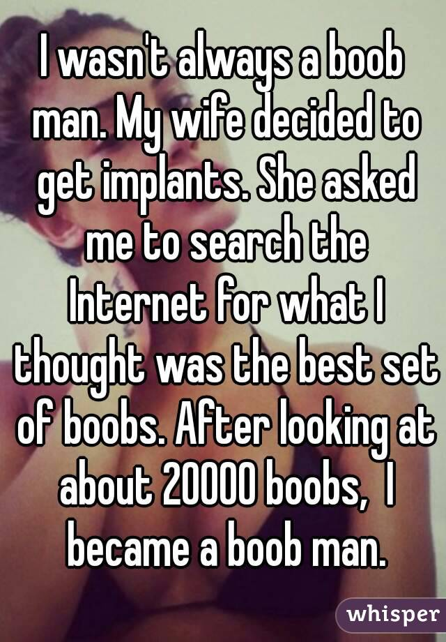 I wasn't always a boob man. My wife decided to get implants. She asked me to search the Internet for what I thought was the best set of boobs. After looking at about 20000 boobs,  I became a boob man.
