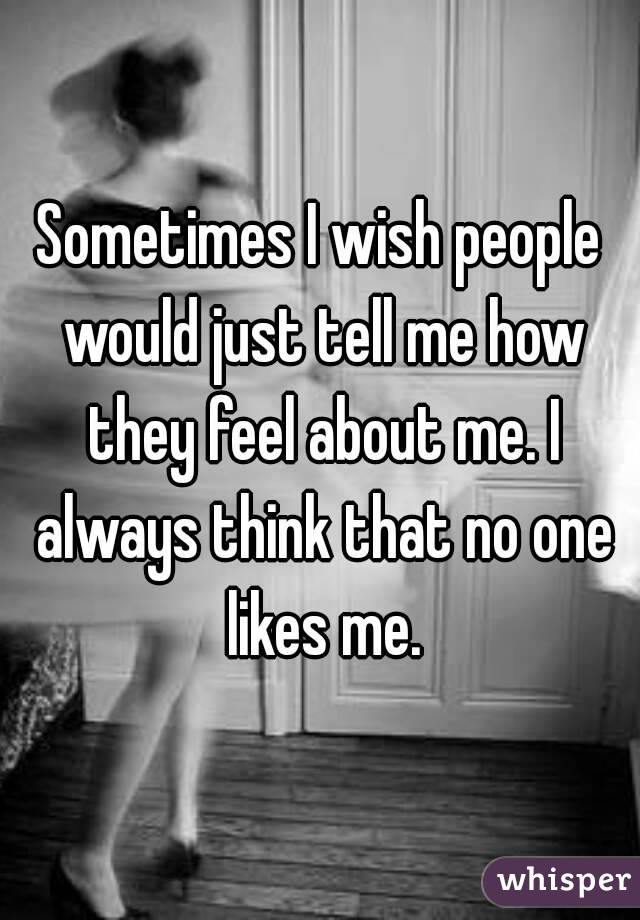 Sometimes I wish people would just tell me how they feel about me. I always think that no one likes me.
