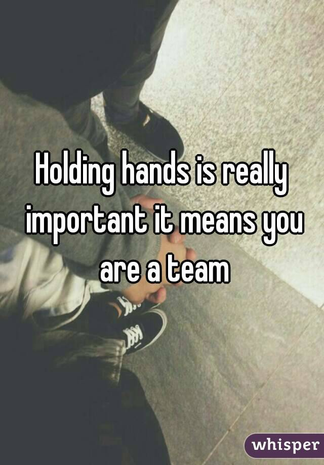 Holding hands is really important it means you are a team