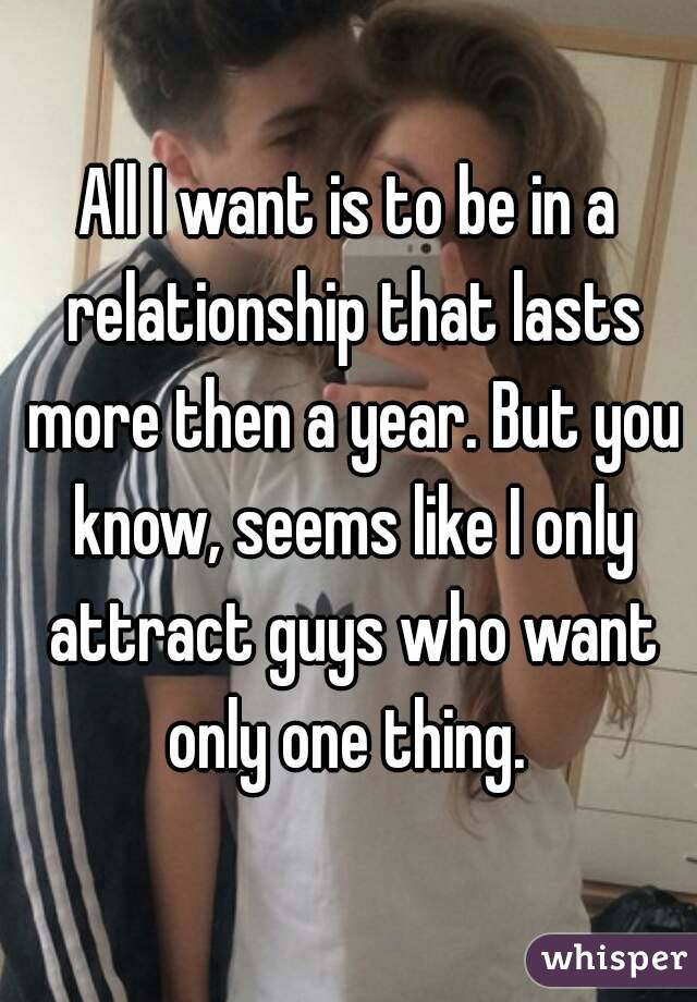 All I want is to be in a relationship that lasts more then a year. But you know, seems like I only attract guys who want only one thing.