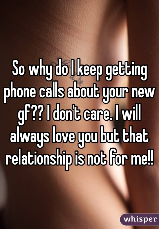 So why do I keep getting phone calls about your new gf?? I don't care. I will always love you but that relationship is not for me!!