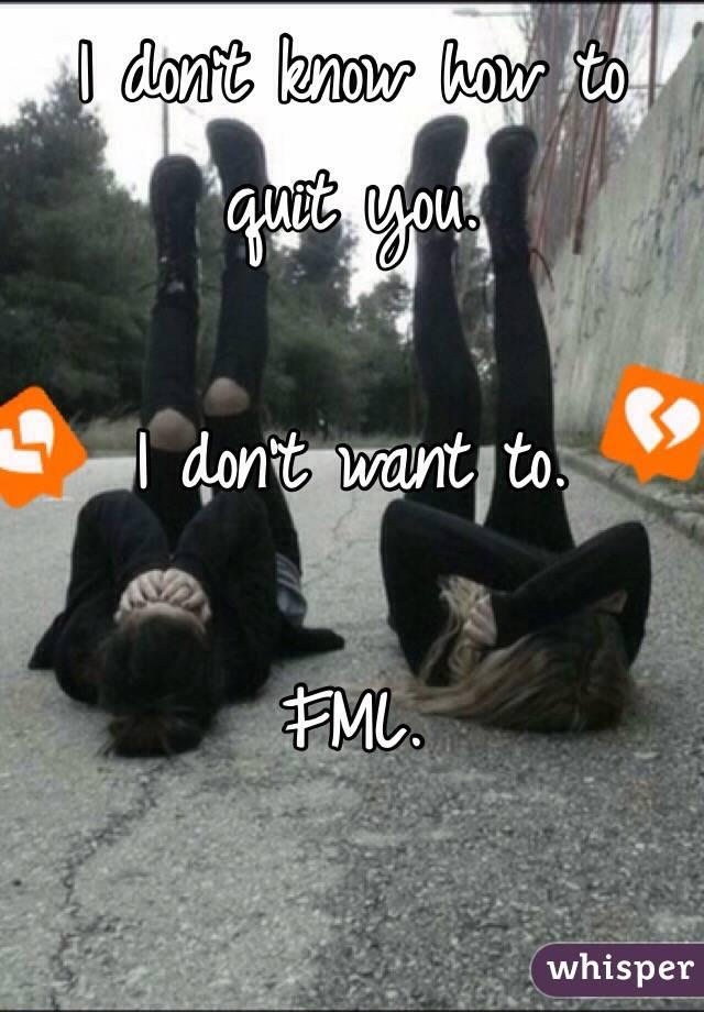 I don't know how to quit you.  I don't want to.  FML.