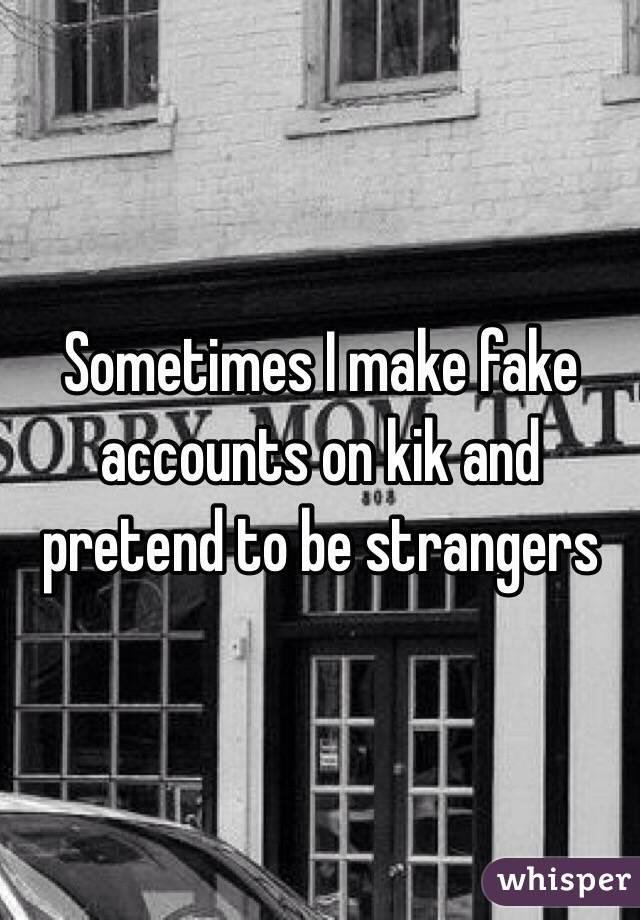 Sometimes I make fake accounts on kik and pretend to be strangers