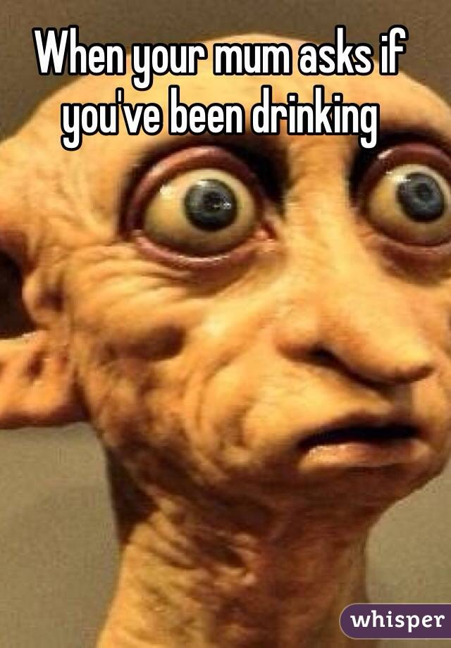When your mum asks if you've been drinking
