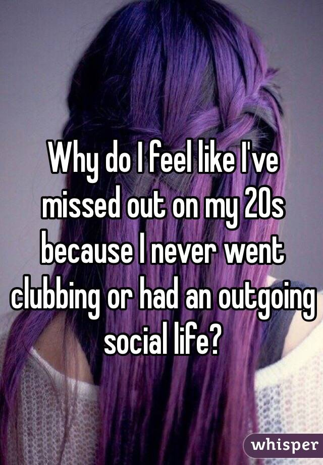 Why do I feel like I've missed out on my 20s because I never went clubbing or had an outgoing social life?