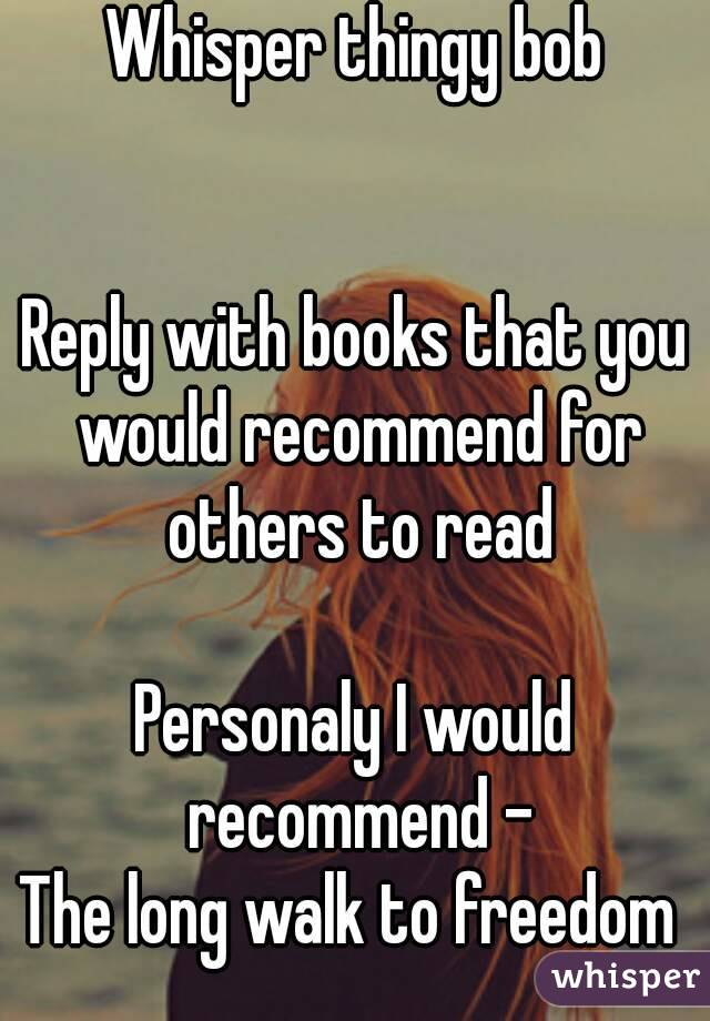 Whisper thingy bob   Reply with books that you would recommend for others to read  Personaly I would recommend - The long walk to freedom