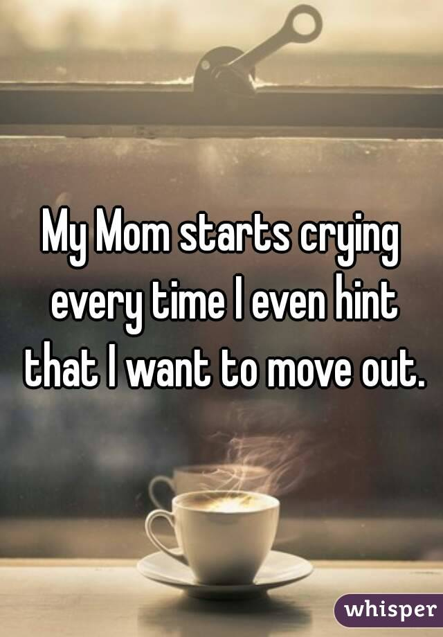 My Mom starts crying every time I even hint that I want to move out.