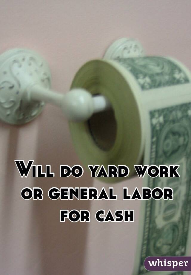 Will do yard work or general labor for cash
