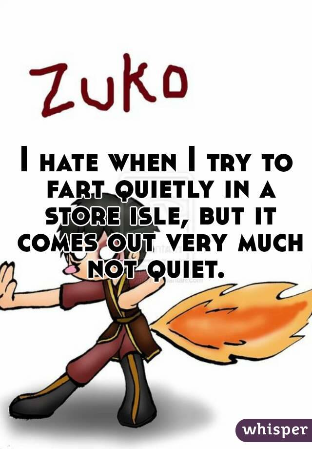 I hate when I try to fart quietly in a store isle, but it comes out very much not quiet.