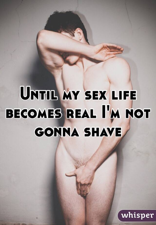 Until my sex life becomes real I'm not gonna shave