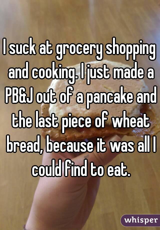 I suck at grocery shopping and cooking. I just made a PB&J out of a pancake and the last piece of wheat bread, because it was all I could find to eat.