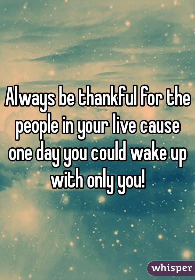 Always be thankful for the people in your live cause one day you could wake up with only you!