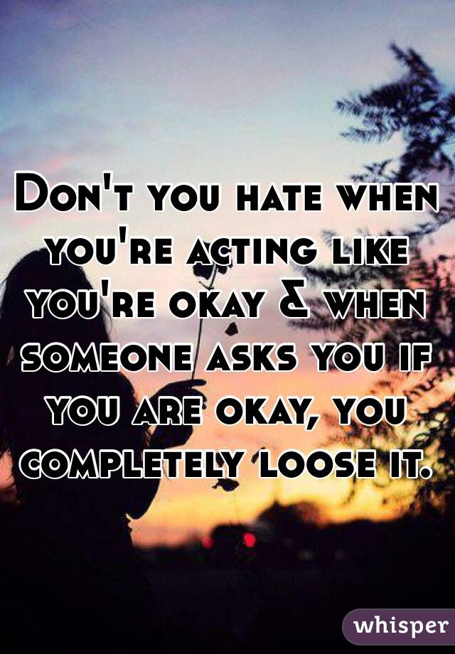 Don't you hate when you're acting like you're okay & when someone asks you if you are okay, you completely loose it.