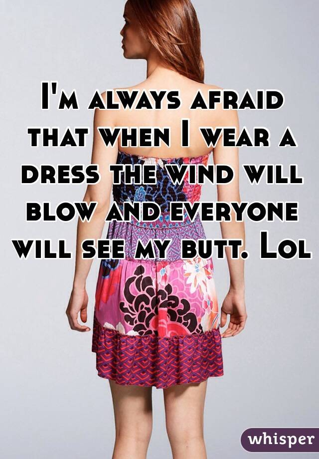 I'm always afraid that when I wear a dress the wind will blow and everyone will see my butt. Lol