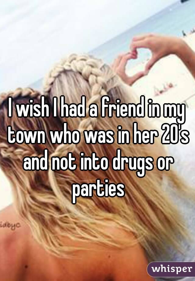 I wish I had a friend in my town who was in her 20's and not into drugs or parties