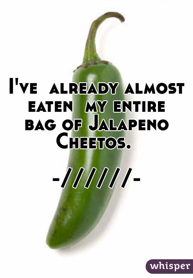 I've  already almost eaten  my entire  bag of Jalapeno  Cheetos.    -//////-