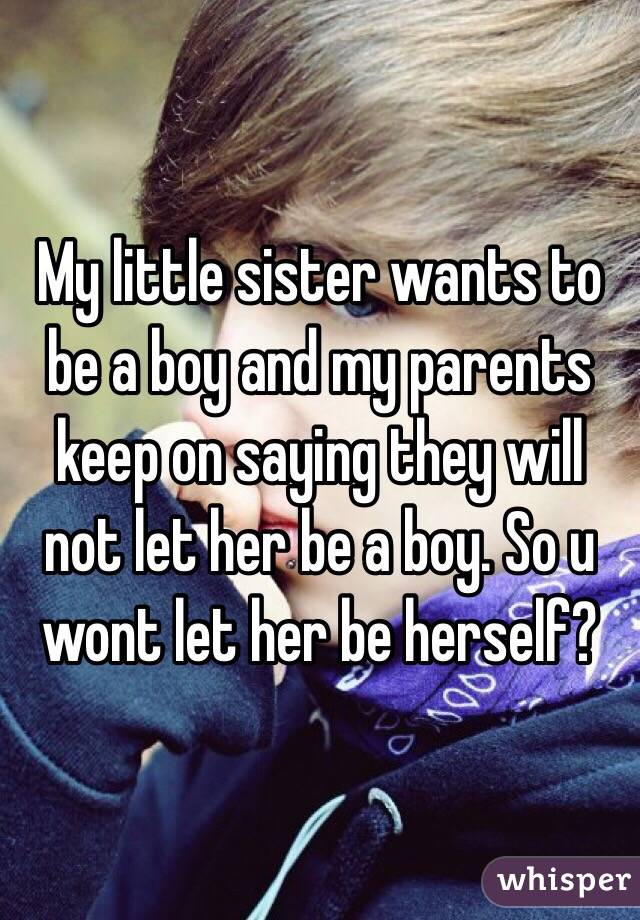 My little sister wants to be a boy and my parents keep on saying they will not let her be a boy. So u wont let her be herself?