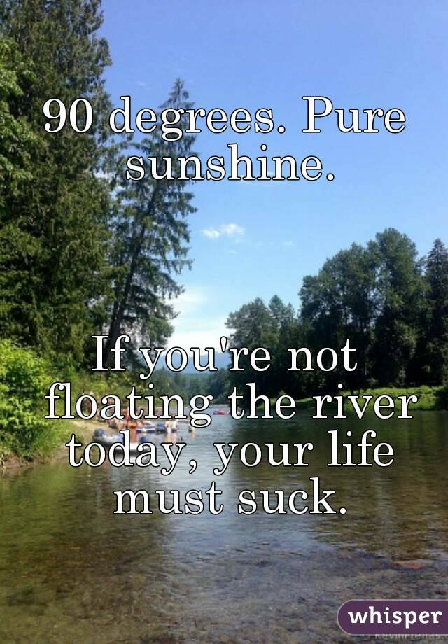 90 degrees. Pure sunshine.    If you're not floating the river today, your life must suck.