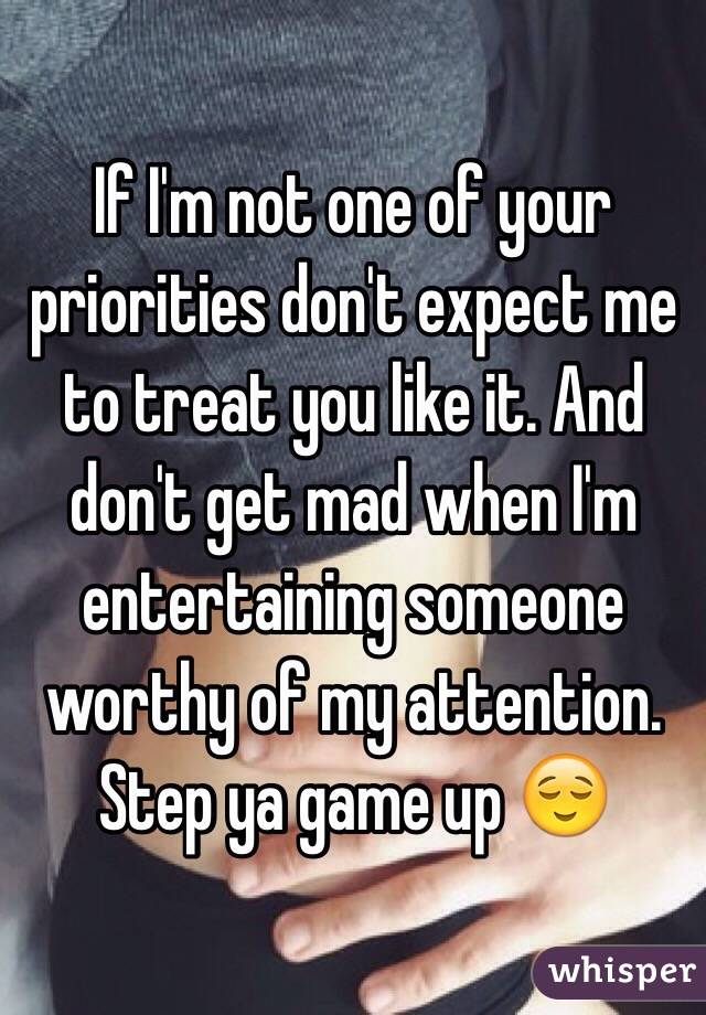 If I'm not one of your priorities don't expect me to treat you like it. And don't get mad when I'm entertaining someone worthy of my attention. Step ya game up 😌