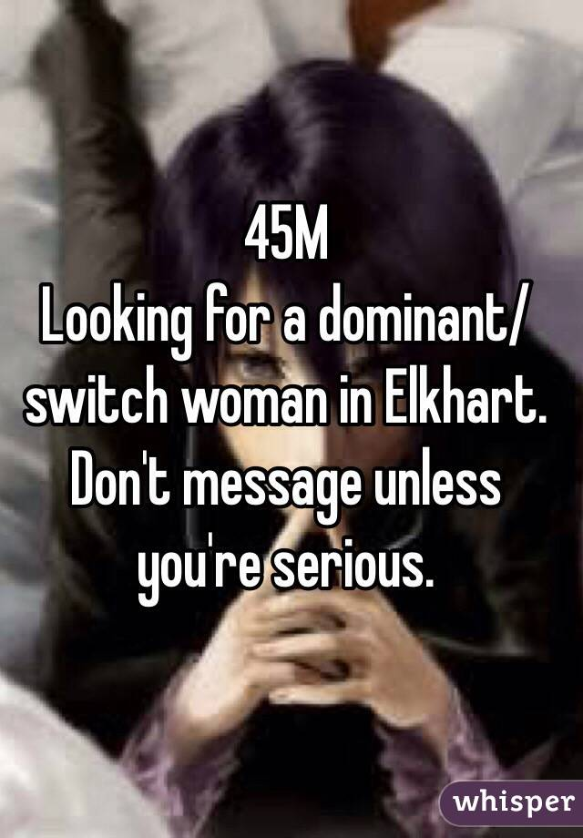 45M Looking for a dominant/switch woman in Elkhart. Don't message unless you're serious.
