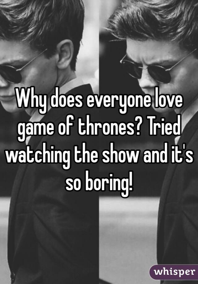 Why does everyone love game of thrones? Tried watching the show and it's so boring!