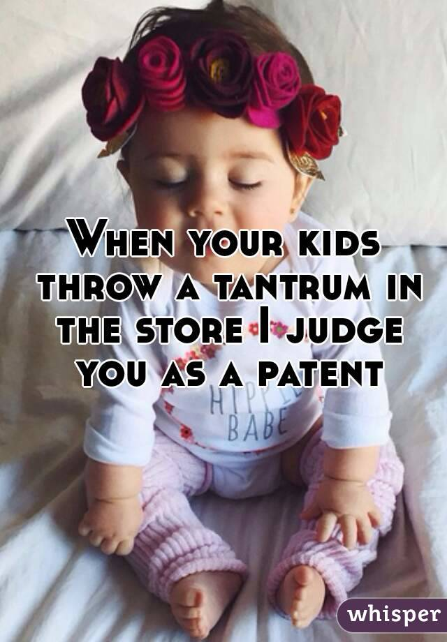 When your kids throw a tantrum in the store I judge you as a patent