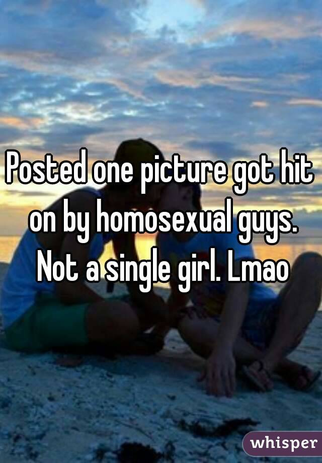 Posted one picture got hit on by homosexual guys. Not a single girl. Lmao