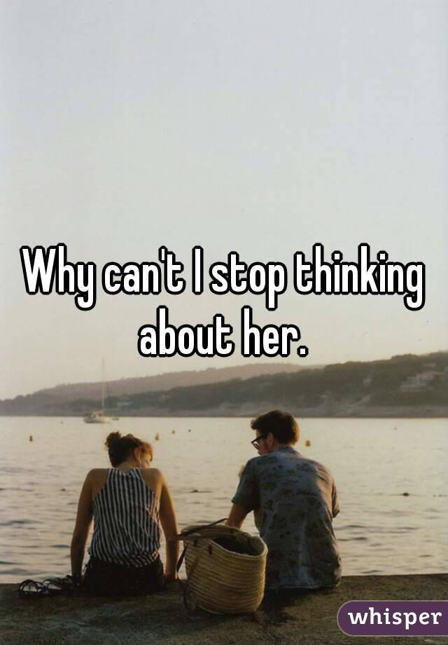 Why can't I stop thinking about her.