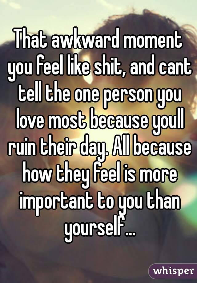 That awkward moment you feel like shit, and cant tell the one person you love most because youll ruin their day. All because how they feel is more important to you than yourself...