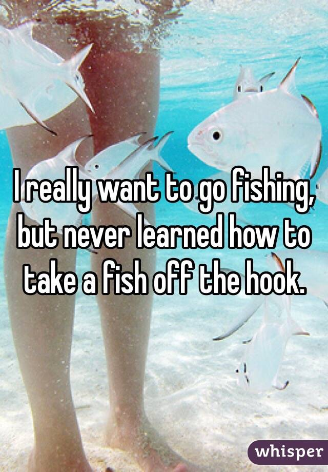 I really want to go fishing, but never learned how to take a fish off the hook.